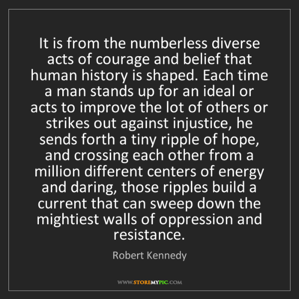 Robert Kennedy: It is from the numberless diverse acts of courage and...