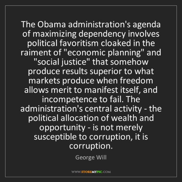 George Will: The Obama administration's agenda of maximizing dependency...