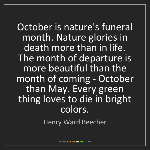 Henry Ward Beecher: October is nature's funeral month. Nature glories in...