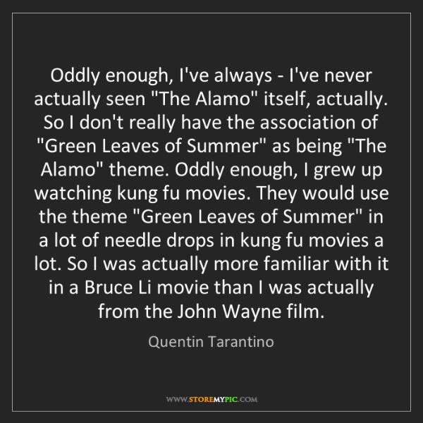 Quentin Tarantino: Oddly enough, I've always - I've never actually seen...