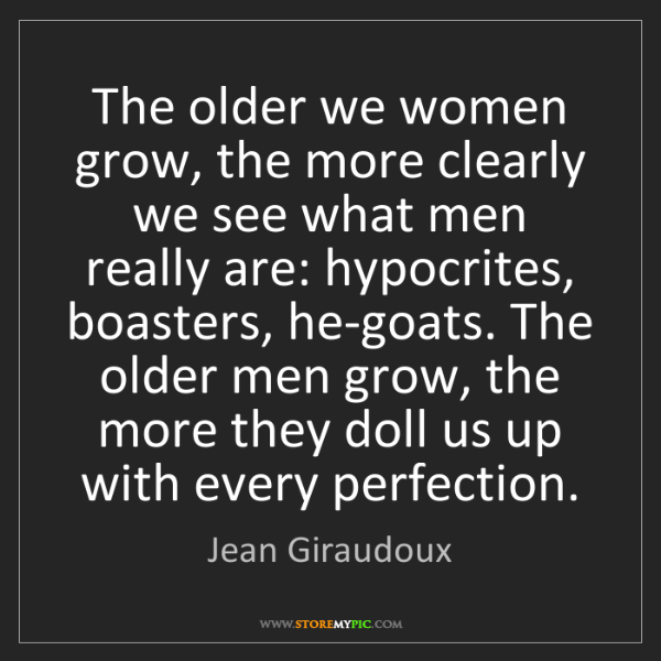 Jean Giraudoux: The older we women grow, the more clearly we see what...