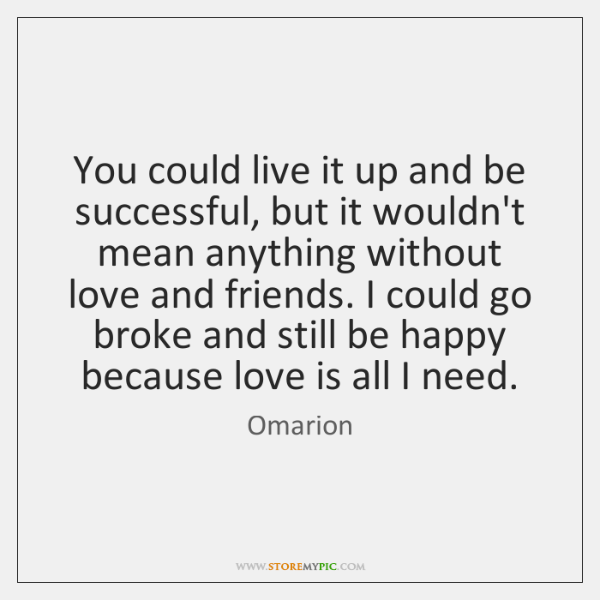 You could live it up and be successful, but it wouldn't mean ...