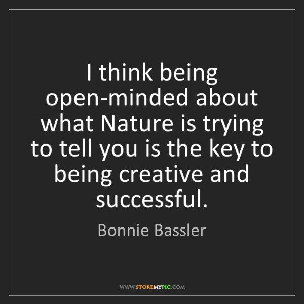 Bonnie Bassler: I think being open-minded about what Nature is trying...