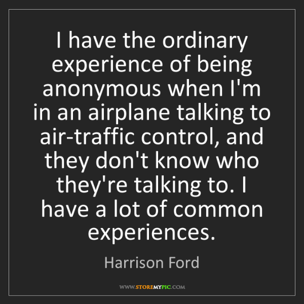 Harrison Ford: I have the ordinary experience of being anonymous when...