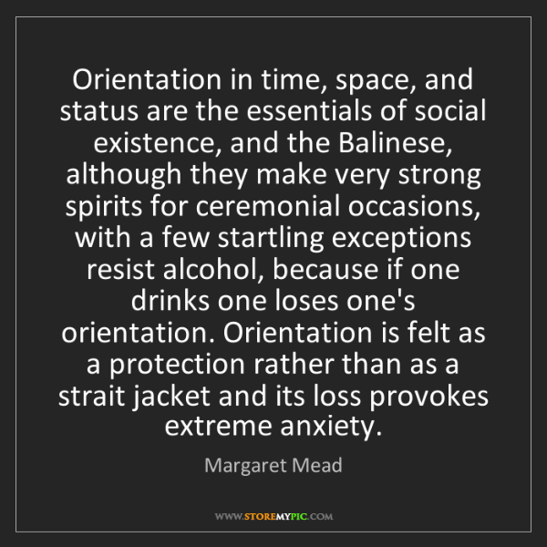 Margaret Mead: Orientation in time, space, and status are the essentials...