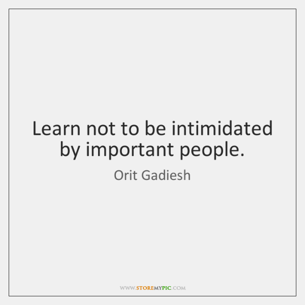 Learn not to be intimidated by important people.