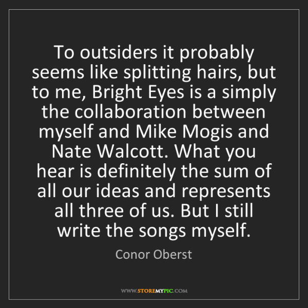 Conor Oberst: To outsiders it probably seems like splitting hairs,...