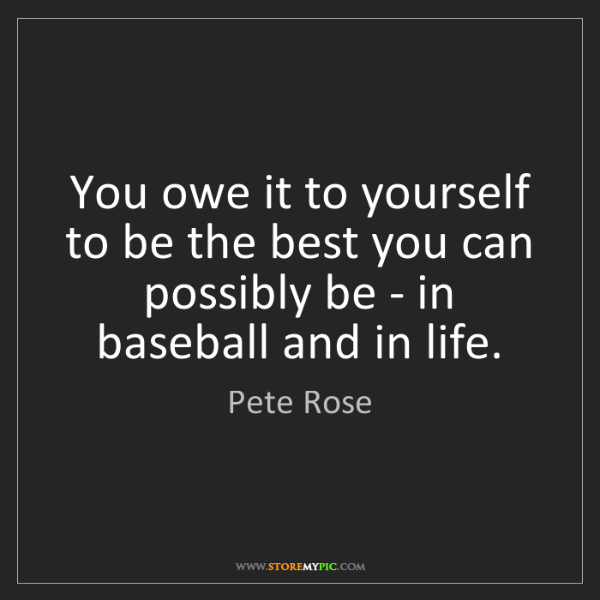 Pete Rose: You owe it to yourself to be the best you can possibly...
