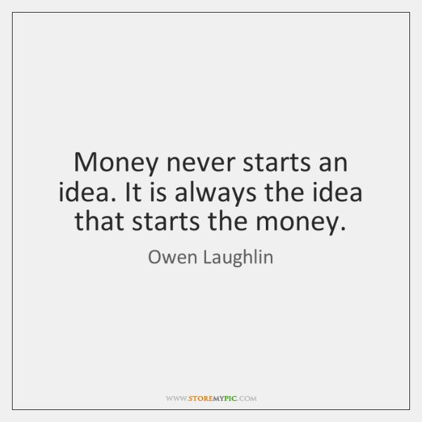 Money never starts an idea. It is always the idea that starts ...