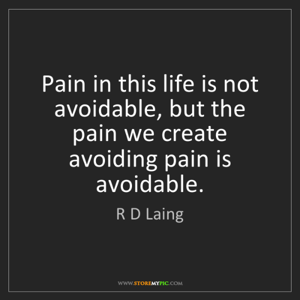 R D Laing: Pain in this life is not avoidable, but the pain we create...