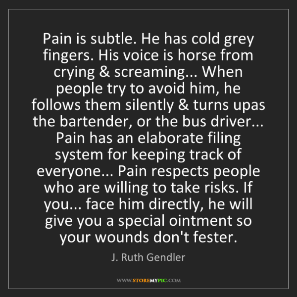 J. Ruth Gendler: Pain is subtle. He has cold grey fingers. His voice is...