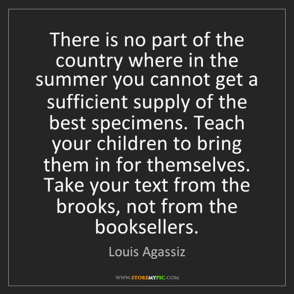 Louis Agassiz: There is no part of the country where in the summer you...