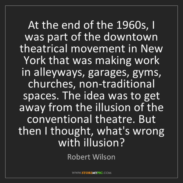 Robert Wilson: At the end of the 1960s, I was part of the downtown theatrical...