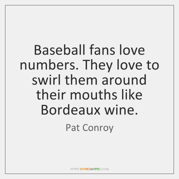 Baseball fans love numbers. They love to swirl them around their mouths ...