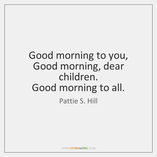 Good morning to you,   Good morning, dear children.   Good morning to all.