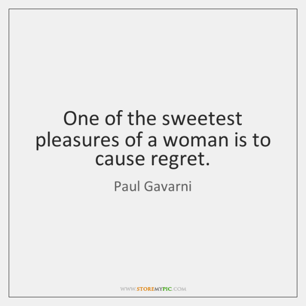One of the sweetest pleasures of a woman is to cause regret.