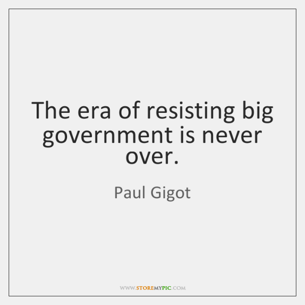 The era of resisting big government is never over.
