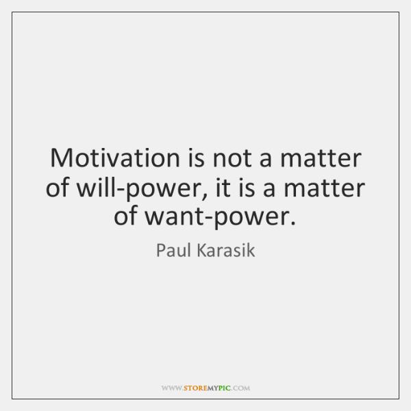 Motivation is not a matter of will-power, it is a matter of ...