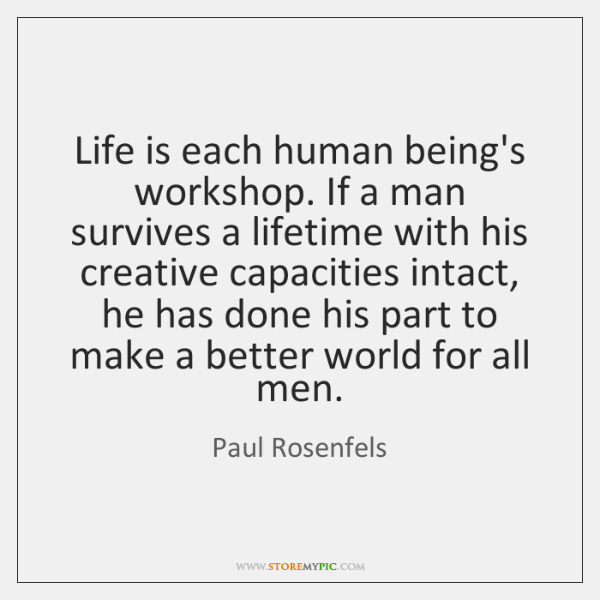 Life is each human being's workshop. If a man survives a lifetime ...