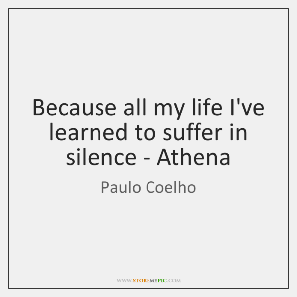 Because all my life I've learned to suffer in silence - Athena