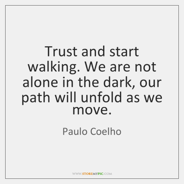 Trust and start walking. We are not alone in the dark, our ...