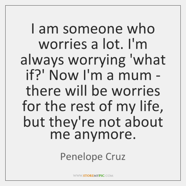 I am someone who worries a lot. I'm always worrying 'what if?...