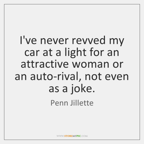 I've never revved my car at a light for an attractive woman ...