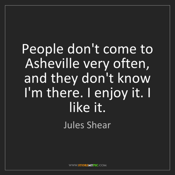 Jules Shear: People don't come to Asheville very often, and they don't...