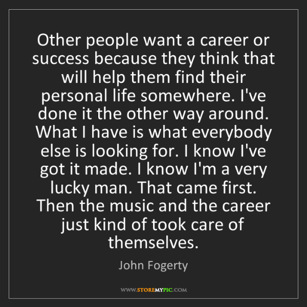 John Fogerty: Other people want a career or success because they think...