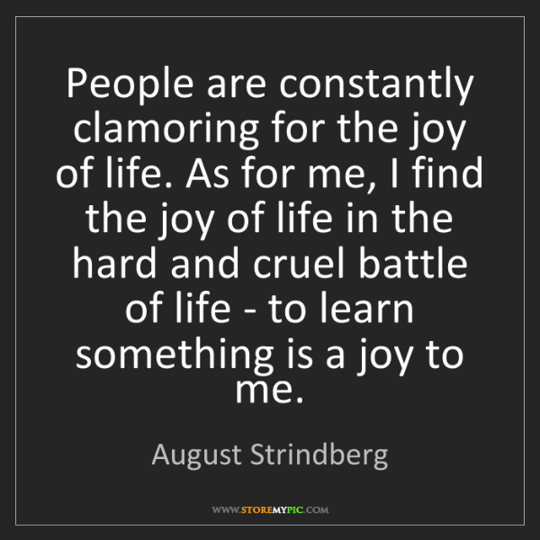 August Strindberg: People are constantly clamoring for the joy of life....