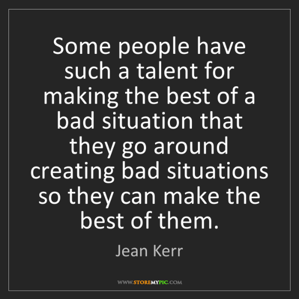 Jean Kerr: Some people have such a talent for making the best of...