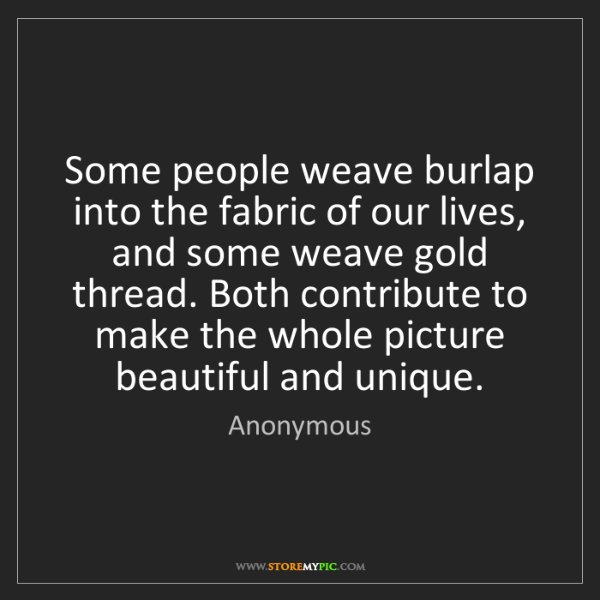 Anonymous: Some people weave burlap into the fabric of our lives,...