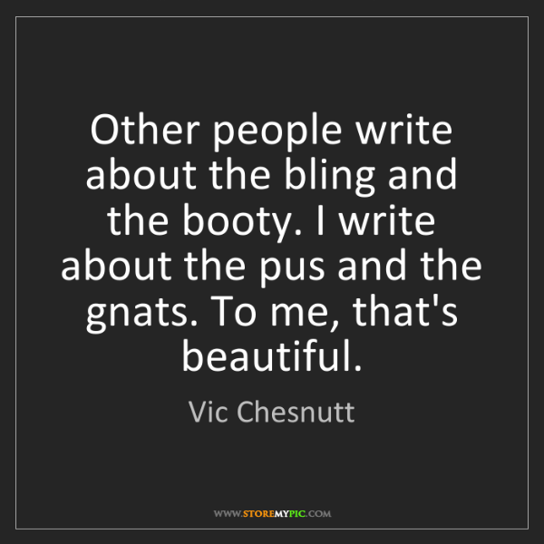 Vic Chesnutt: Other people write about the bling and the booty. I write...