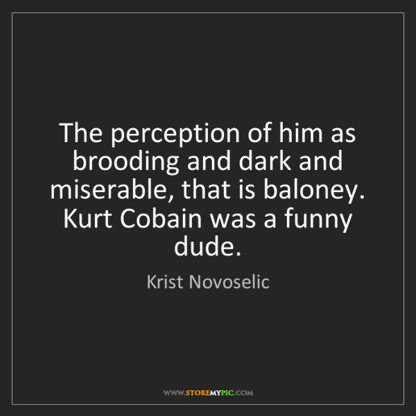 Krist Novoselic: The perception of him as brooding and dark and miserable,...