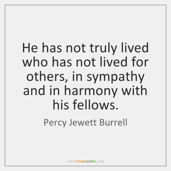 He has not truly lived who has not lived for others, in ...