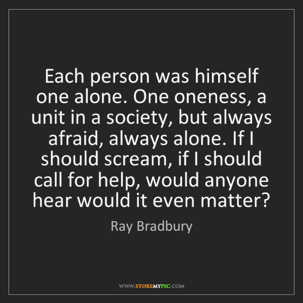 Ray Bradbury: Each person was himself one alone. One oneness, a unit...