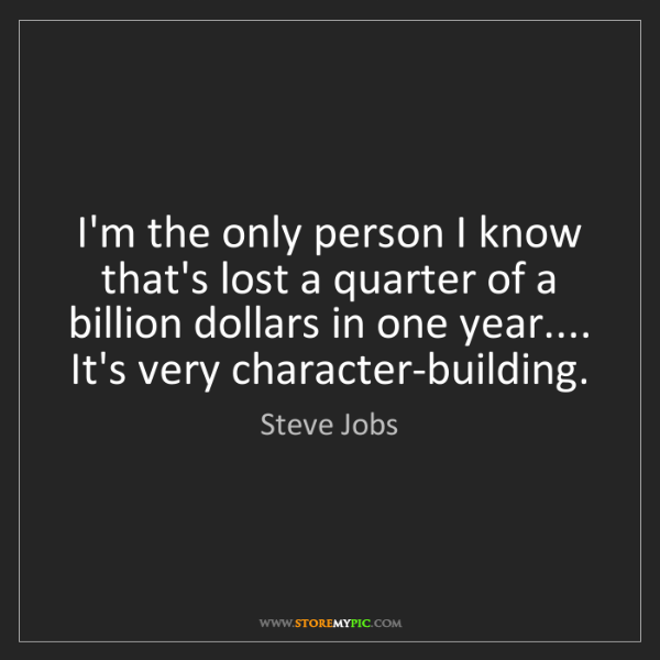 Steve Jobs: I'm the only person I know that's lost a quarter of a...