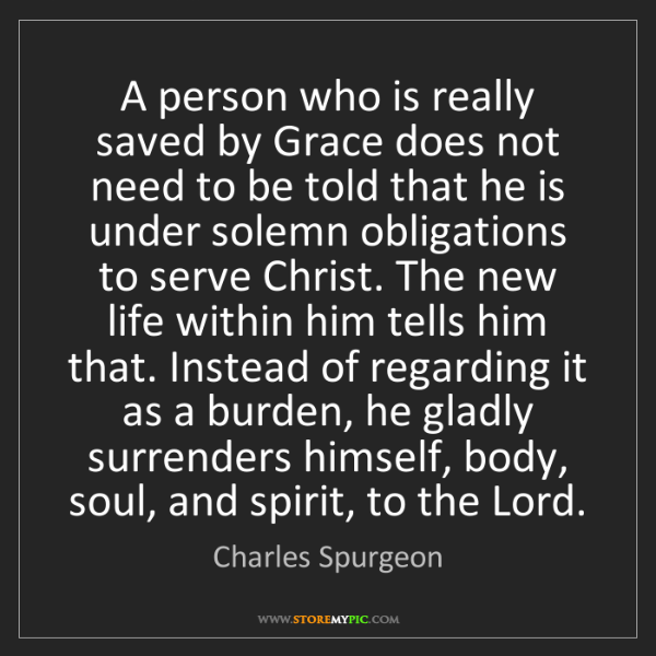 Charles Spurgeon: A person who is really saved by Grace does not need to...