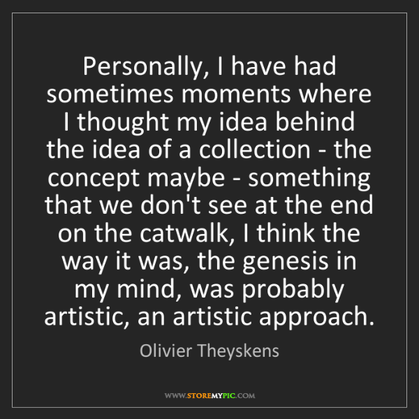 Olivier Theyskens: Personally, I have had sometimes moments where I thought...