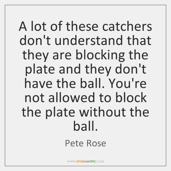 A lot of these catchers don't understand that they are blocking the ...