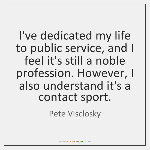 I've dedicated my life to public service, and I feel it's still ...
