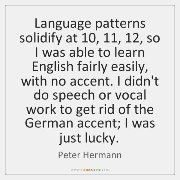 Language patterns solidify at 10, 11, 12, so I was able to learn English fairly ...