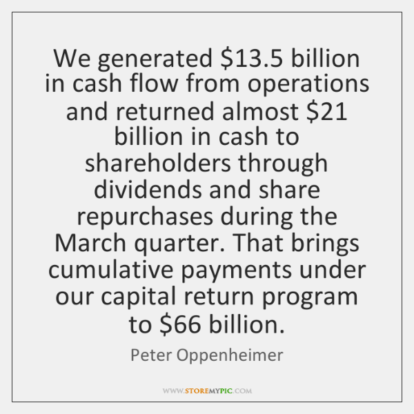 We generated $13.5 billion in cash flow from operations and returned almost $21 billion ...