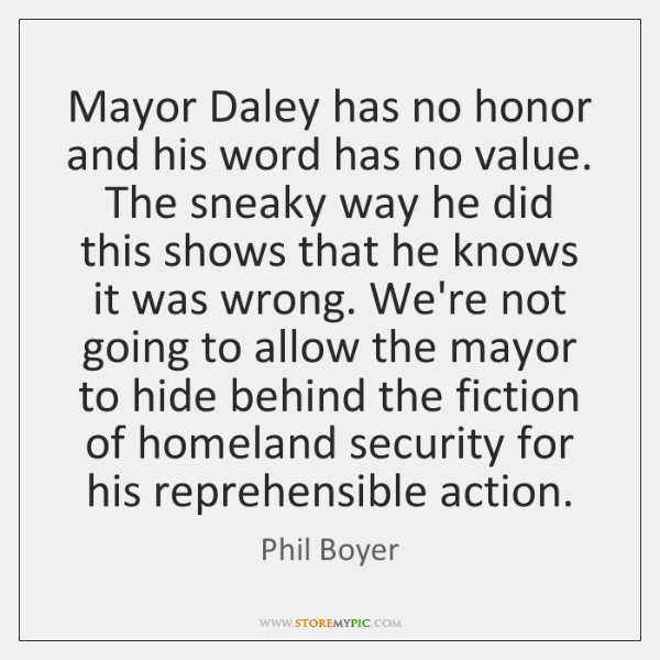 Mayor Daley has no honor and his word has no value. The ...