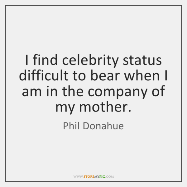I find celebrity status difficult to bear when I am in the ...