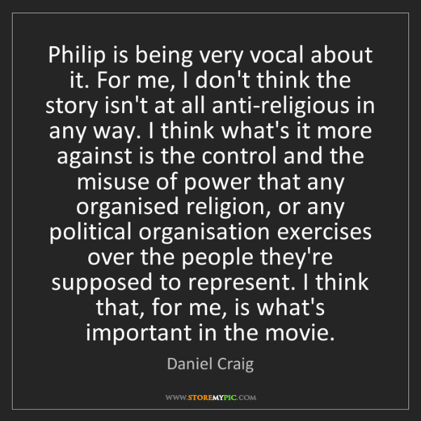 Daniel Craig: Philip is being very vocal about it. For me, I don't...