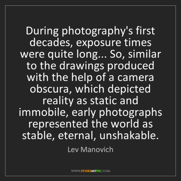 Lev Manovich: During photography's first decades, exposure times were...