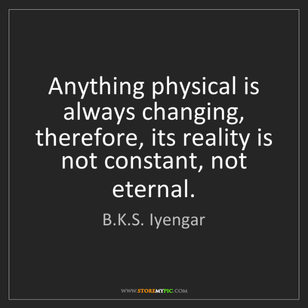 B.K.S. Iyengar: Anything physical is always changing, therefore, its...