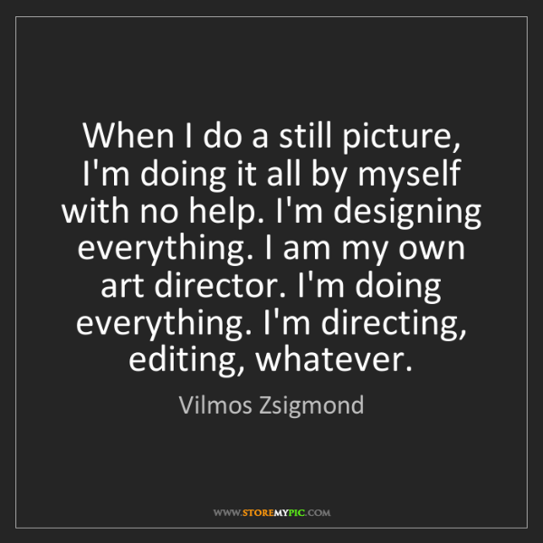 Vilmos Zsigmond: When I do a still picture, I'm doing it all by myself...