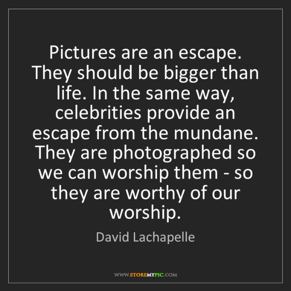 David Lachapelle: Pictures are an escape. They should be bigger than life....